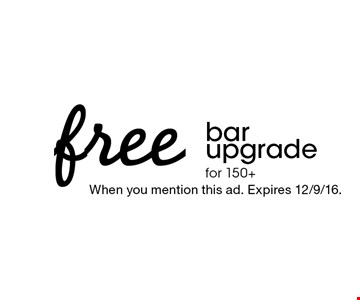 free bar upgrade for 150+. When you mention this ad. Expires 12/9/16.