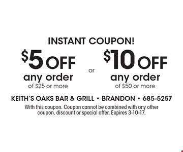 Instant Coupon! $5 Off any order of $25 or more. $10 Off any order of $50 or more. With this coupon. Coupon cannot be combined with any other coupon, discount or special offer. Expires 3-10-17.