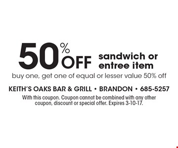 50% Off sandwich or entree item, buy one, get one of equal or lesser value 50% off. With this coupon. Coupon cannot be combined with any other coupon, discount or special offer. Expires 3-10-17.