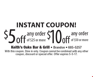 Instant Coupon! $5 off any order of $25 or more OR $10 off any order of $50 or more. With this coupon. Dine in only. Coupon cannot be combined with any other coupon, discount or special offer. Offer expires 5-5-17.