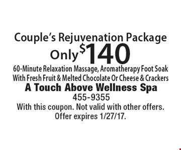 Only $140 Couple's Rejuvenation Package. 60-Minute Relaxation Massage, Aromatherapy Foot Soak With Fresh Fruit & Melted Chocolate Or Cheese & Crackers. With this coupon. Not valid with other offers. Offer expires 1/27/17.