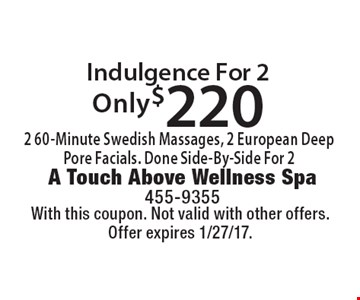 Only $220. Indulgence For 2 2 60-Minute Swedish Massages, 2 European Deep Pore Facials. Done Side-By-Side For 2. With this coupon. Not valid with other offers. Offer expires 1/27/17.