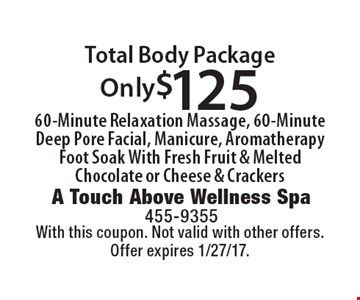 Only $125 Total Body Package. 60-Minute Relaxation Massage, 60-Minute Deep Pore Facial, Manicure, Aromatherapy Foot Soak With Fresh Fruit & Melted Chocolate or Cheese & Crackers. With this coupon. Not valid with other offers. Offer expires 1/27/17.