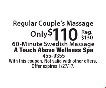 Regular Couple's Massage. Only $110 60-Minute Swedish Massage. Reg. $130. With this coupon. Not valid with other offers. Offer expires 1/27/17.