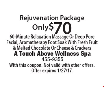 Only $70 Rejuvenation Package. 60-Minute Relaxation Massage Or Deep Pore Facial, Aromatherapy Foot Soak With Fresh Fruit & Melted Chocolate Or Cheese & Crackers. With this coupon. Not valid with other offers. Offer expires 1/27/17.