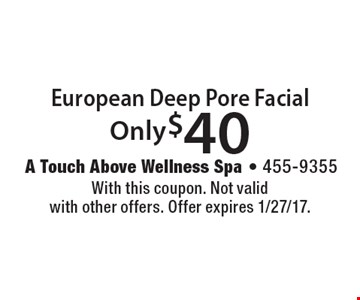 Only $40 European Deep Pore Facial. With this coupon. Not valid with other offers. Offer expires 1/27/17.