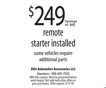 $249 remote starter installed. Some vehicles require additional parts. Savings of $60. With this coupon. Must be presented before work begins. Not valid with other offers or prior purchases. Offer expires 12-9-16.