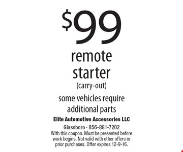 $99 remote starter (carry-out). Some vehicles require additional parts. With this coupon. Must be presented before work begins. Not valid with other offers or prior purchases. Offer expires 12-9-16.