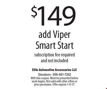 $149 add Viper Smart Start subscription fee required and not included. With this coupon. Must be presented before work begins. Not valid with other offers or prior purchases. Offer expires 1-6-17.