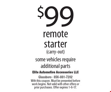 $99 remote starter (carry-out) some vehicles require additional parts. With this coupon. Must be presented before work begins. Not valid with other offers or prior purchases. Offer expires 1-6-17.