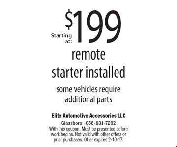Starting at: $199 remote starter installed. Some vehicles require additional parts. With this coupon. Must be presented before work begins. Not valid with other offers or prior purchases. Offer expires 2-10-17.
