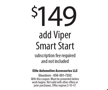 $149 add Viper Smart Start. Subscription fee required and not included. With this coupon. Must be presented before work begins. Not valid with other offers or prior purchases. Offer expires 2-10-17.