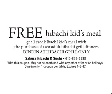 FREE hibachi kid's meal. Get 1 free hibachi kid's meal with the purchase of two adult hibachi grill dinners. Dine In At Hibachi Grill Only. With this coupon. May not be combined with any other offer or on holidays. Dine in only. 1 coupon per table. Expires 1-6-17.
