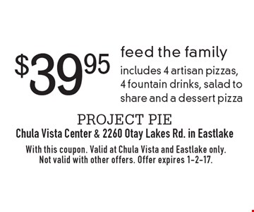 $39.95 feed the family. Includes 4 artisan pizzas, 4 fountain drinks, salad to share and a dessert pizza. With this coupon. Valid at Chula Vista and Eastlake only. Not valid with other offers. Offer expires 1-2-17.
