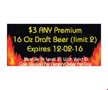 $3 any premium 16 oz draft beer (limit 2). Must be at least 21 with valid ID. One coupon per person/order per day. Expires 12-2-16.