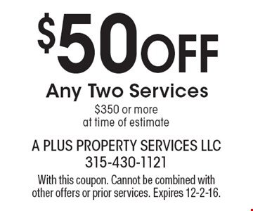 $50 Off Any Two Services $350 or more at time of estimate. With this coupon. Cannot be combined with other offers or prior services. Expires 12-2-16.