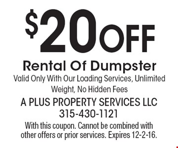 $20 Off Rental Of Dumpster. Valid Only With Our Loading Services, Unlimited Weight, No Hidden Fees. With this coupon. Cannot be combined with other offers or prior services. Expires 12-2-16.
