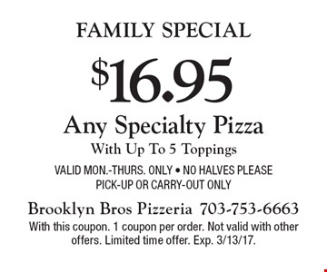 Family Special $16.95 Any Specialty PizzaWith Up To 5 Toppings Valid Mon.-Thurs. Only - No halves pleasePick-up or Carry-out Only. With this coupon. 1 coupon per order. Not valid with other offers. Limited time offer. Exp. 3/13/17.