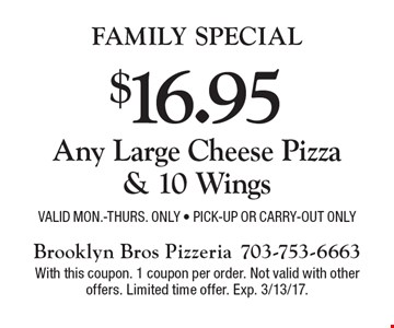 Family Special $16.95 Any Large Cheese Pizza& 10 Wings Valid Mon.-Thurs. Only - Pick-up or Carry-out Only. With this coupon. 1 coupon per order. Not valid with other offers. Limited time offer. Exp. 3/13/17.
