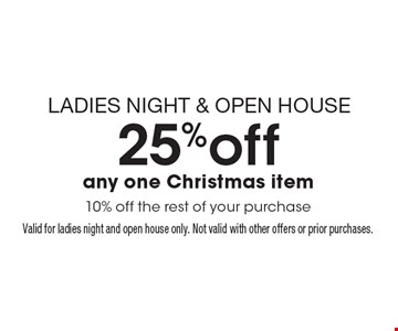 LADIES NIGHT & OPEN HOUSE 25%off any one Christmas item 10% off the rest of your purchase. Valid for ladies night and open house only. Not valid with other offers or prior purchases.