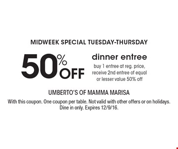 MIDWEEK SPECIAL TUESDAY-THURSDAY 50% Off dinner entree. Buy 1 entree at reg. price, receive 2nd entree of equal or lesser value 50% off. With this coupon. One coupon per table. Not valid with other offers or on holidays. Dine in only. Expires 12/9/16.