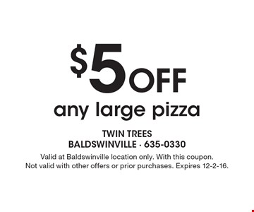 $5 Off any large pizza. Valid at Baldswinville location only. With this coupon. Not valid with other offers or prior purchases. Expires 12-2-16.
