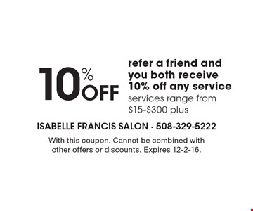 10% Off. Refer a friend and you both receive 10% off any service services range from $15-$300 plus. With this coupon. Cannot be combined with other offers or discounts. Expires 12-2-16.