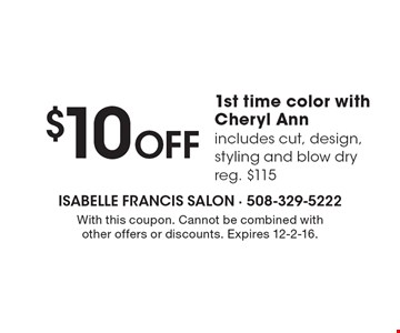 $10 Off 1st time color with Cheryl Ann includes cut, design, styling and blow dry. Reg. $115. With this coupon. Cannot be combined with other offers or discounts. Expires 12-2-16.