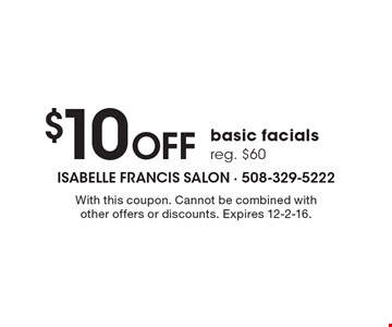 $10 Off basic facials. Reg. $60. With this coupon. Cannot be combined with other offers or discounts. Expires 12-2-16.
