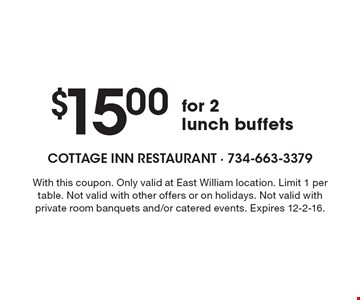 $15.00 for 2 lunch buffets. With this coupon. Only valid at East William location. Limit 1 per table. Not valid with other offers or on holidays. Not valid with private room banquets and/or catered events. Expires 12-2-16.