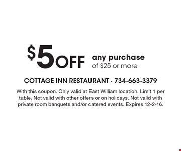 $5 Off any purchase of $25 or more. With this coupon. Only valid at East William location. Limit 1 per table. Not valid with other offers or on holidays. Not valid with private room banquets and/or catered events. Expires 12-2-16.