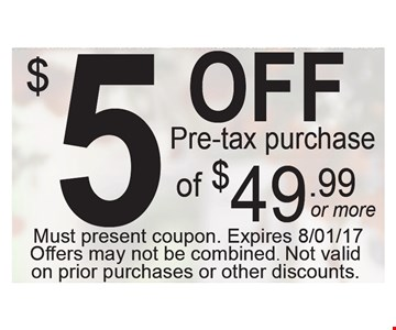 $5 off pre-tax purchase of $49.99 or more. Must present coupon. Expires 8/1/17. Offers may not be combined. Not valid on prior purchases or other discounts.
