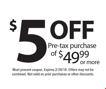 $5 off pre-tax purchase of $49.99 or more. Must present coupon. Expires 2/28/18. Offers may not be combined. Not valid on prior purchases or other discounts.