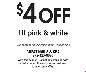 $4 OFF fill pink & white . we honor all competitors' coupons. With this coupon. Cannot be combined with any other offer. One coupon per customer. Limited time offer. GREAT NAILS & SPA 972-420-9693