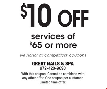$10 OFF services of $65 or more.we honor all competitors' coupons . With this coupon. Cannot be combined with any other offer. One coupon per customer. Limited time offer. GREAT NAILS & SPA 972-420-9693