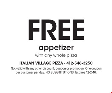 Free appetizer with any whole pizza. Not valid with any other discount, coupon or promotion. One coupon per customer per day. NO SUBSTITUTIONS! Expires 12-2-16.