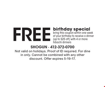 Free birthday special. Bring this coupon within one week of your birthday to receive a dinner (up to $25 off) with 4 or more hibachi dinners. Not valid on holidays. Proof of ID required. For dine in only. Cannot be combined with any other discount. Offer expires 5-19-17.