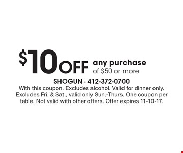 $10 Off any purchase of $50 or more. With this coupon. Excludes alcohol. Valid for dinner only. Excludes Fri. & Sat., valid only Sun.-Thurs. One coupon per table. Not valid with other offers. Offer expires 11-10-17.