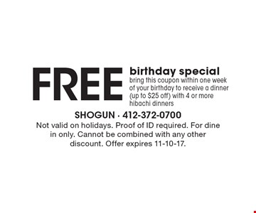 Free birthday special bring this coupon within one week of your birthday to receive a dinner(up to $25 off) with 4 or more hibachi dinners. Not valid on holidays. Proof of ID required. For dine in only. Cannot be combined with any other discount. Offer expires 11-10-17.