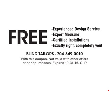 Free -Experienced Design Service -Expert Measure -Certified Installations -Exactly right, completely you! With this coupon. Not valid with other offers or prior purchases. Expires 12-31-16. CLP