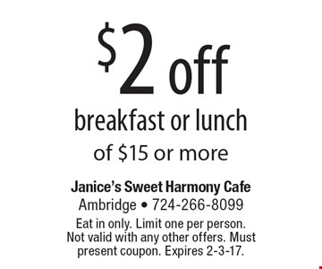 $2 off breakfast or lunch of $15 or more. Eat in only. Limit one per person.Not valid with any other offers. Must present coupon. Expires 2-3-17.