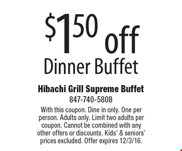 $1.50 off dinner buffet. With this coupon. Dine in only. One per person. Adults only. Limit two adults per coupon. Cannot be combined with any other offers or discounts. Kids' & seniors' prices excluded. Offer expires 12/3/16.