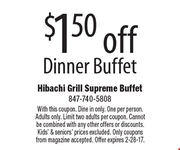 $1.50 off Dinner Buffet. With this coupon. Dine in only. One per person. Adults only. Limit two adults per coupon. Cannot be combined with any other offers or discounts. Kids' & seniors' prices excluded. Only coupons from magazine accepted. Offer expires 2-28-17.