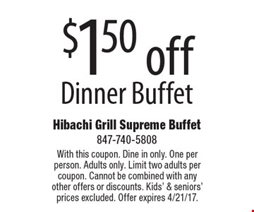 $1.50 off Dinner Buffet. With this coupon. Dine in only. One per person. Adults only. Limit two adults per coupon. Cannot be combined with any other offers or discounts. Kids' & seniors' prices excluded. Offer expires 4/21/17.