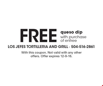 Free queso dip with purchase of entree. With this coupon. Not valid with any other offers. Offer expires 12-9-16.