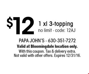 $12 1 xl 3-topping no limit - code: 12AJ. Valid at Bloomingdale location only. With this coupon. Tax & delivery extra. Not valid with other offers. Expires 12/31/16.