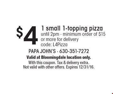 $4 1 small 1-topping pizzauntil 2pm - minimum order of $15 or more for deliverycode: L4Pizza. Valid at Bloomingdale location only.With this coupon. Tax & delivery extra. Not valid with other offers. Expires 12/31/16.