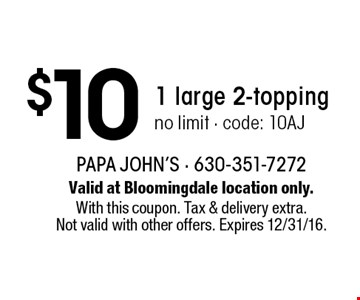 $10 1 large 2-topping. No limit - code: 10AJ. Valid at Bloomingdale location only. With this coupon. Tax & delivery extra. Not valid with other offers. Expires 12/31/16.