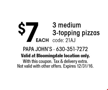 $7eACH3 medium 3-topping pizzas code: 21AJ. Valid at Bloomingdale location only. With this coupon. Tax & delivery extra. Not valid with other offers. Expires 12/31/16.