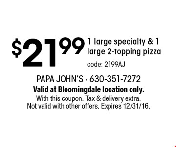 $21.99 1 large specialty & 1 large 2-topping pizza code: 2199AJ. Valid at Bloomingdale location only. With this coupon. Tax & delivery extra. Not valid with other offers. Expires 12/31/16.